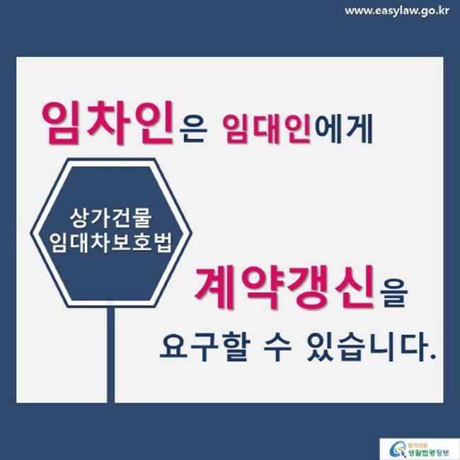 www.easylaw.go.kr 임차인은 임대인에게 상가건물 임대차보호법 계약갱신을 요구할 수 있습니다. 찾기 쉬운 생활법령정보 로고